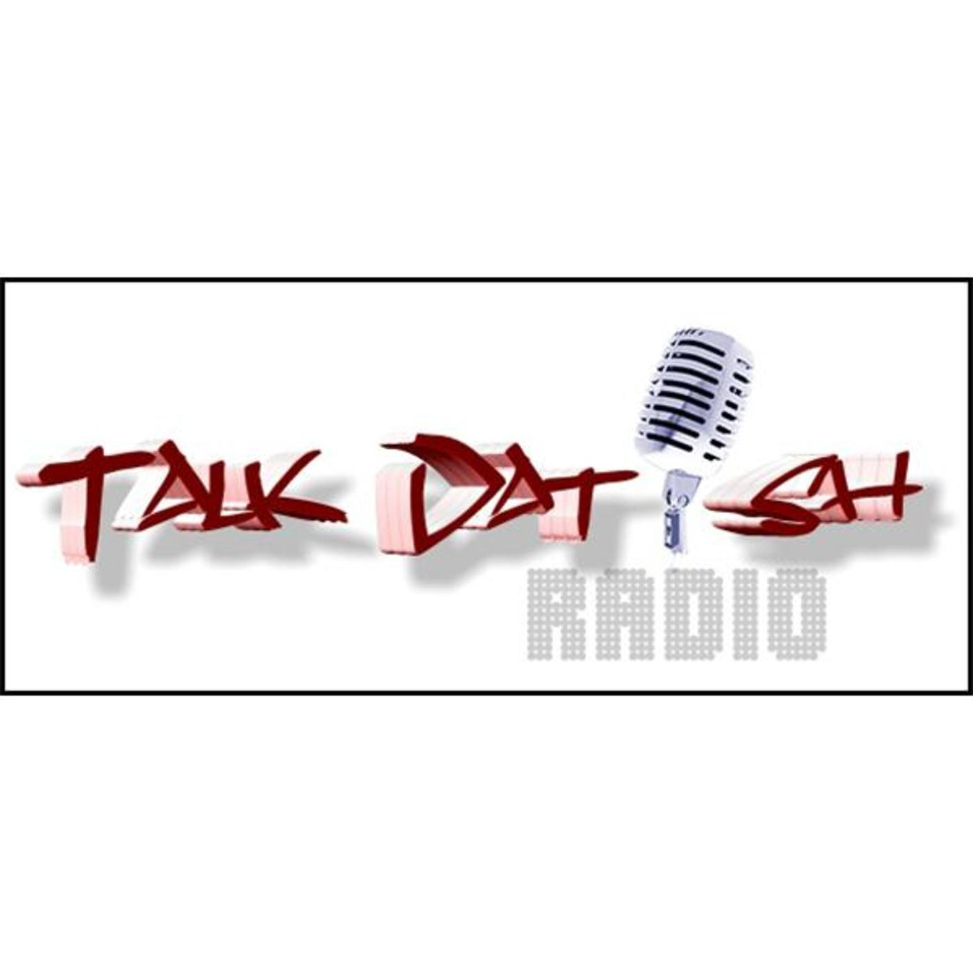 Talk Dat Ish Radio- Talk About Us 'Cuz Were Talking About You!